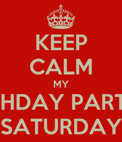 Poster: KEEP CALM MY BIRTHDAY PARTY IS SATURDAY