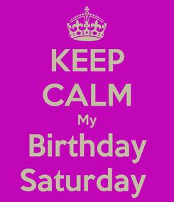 Poster: KEEP CALM My Birthday Saturday