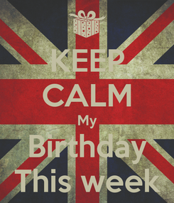 Poster: KEEP CALM My Birthday This week