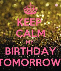 Poster: KEEP  CALM MY  BIRTHDAY TOMORROW