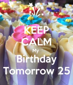 Poster: KEEP CALM My  Birthday Tomorrow 25