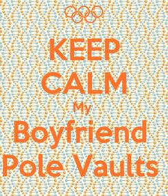 Poster: KEEP CALM My  Boyfriend  Pole Vaults