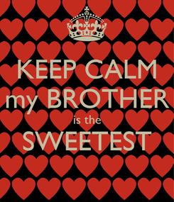Poster: KEEP CALM my BROTHER is the SWEETEST
