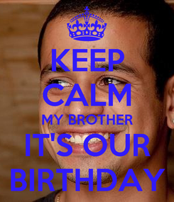 Poster: KEEP CALM MY BROTHER IT'S OUR BIRTHDAY