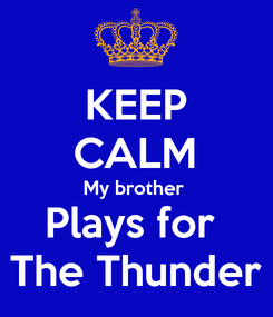 Poster: KEEP CALM My brother  Plays for  The Thunder