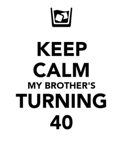 Poster: KEEP CALM MY BROTHER'S TURNING 40