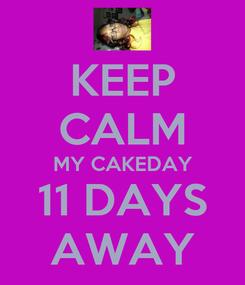 Poster: KEEP CALM MY CAKEDAY 11 DAYS AWAY