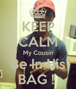 Poster: KEEP CALM My Cousin Be In His BAG !
