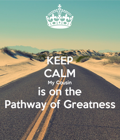 Poster: KEEP CALM My Cousin is on the Pathway of Greatness