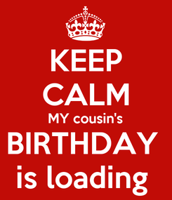Poster: KEEP CALM MY cousin's BIRTHDAY  is loading