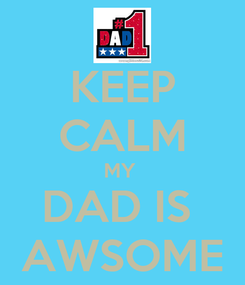 Poster: KEEP CALM MY  DAD IS  AWSOME
