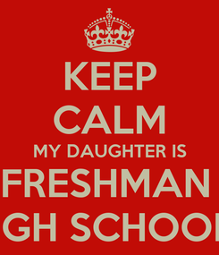 Poster: KEEP CALM MY DAUGHTER IS A FRESHMAN IN HIGH SCHOOL!