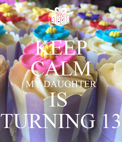 Poster: KEEP CALM MY DAUGHTER IS  TURNING 13