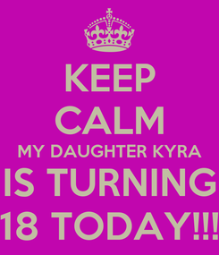 Poster: KEEP CALM MY DAUGHTER KYRA IS TURNING 18 TODAY!!!