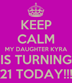 Poster: KEEP CALM MY DAUGHTER KYRA IS TURNING 21 TODAY!!!