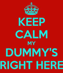 Poster: KEEP CALM MY DUMMY'S RIGHT HERE