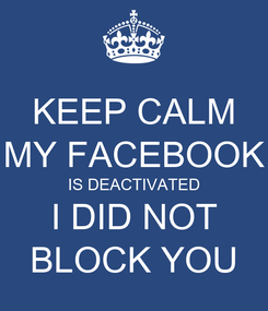 Poster: KEEP CALM MY FACEBOOK IS DEACTIVATED I DID NOT BLOCK YOU