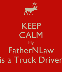 Poster: KEEP CALM My FatherNLaw is a Truck Driver
