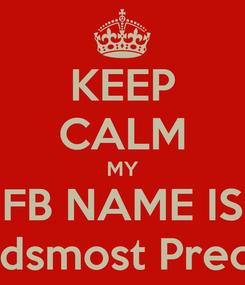 Poster: KEEP CALM MY FB NAME IS AleciaGodsmost PreciousLove