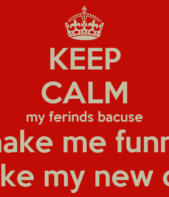 Poster: KEEP CALM my ferinds bacuse make me funny make my new day
