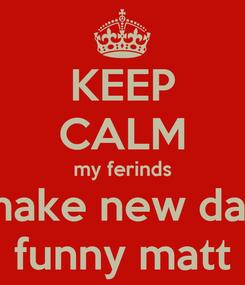 Poster: KEEP CALM my ferinds make new day funny matt