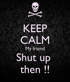 Poster: KEEP CALM My friend Shut up  then !!