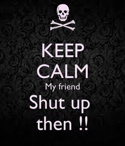 Poster: KEEP CALM My friend Shut up  then !!