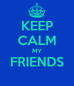 Poster: KEEP CALM MY FRIENDS