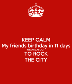 Poster: KEEP CALM My friends birthday in 11 days WE ARE ABOUT  TO ROCK THE CITY