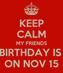 Poster: KEEP CALM MY FRIENDS BIRTHDAY IS  ON NOV 15