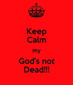 Poster: Keep Calm my God's not Dead!!!