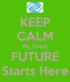 Poster: KEEP CALM My Great FUTURE Starts Here