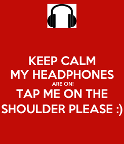 Poster: KEEP CALM MY HEADPHONES  ARE ON! TAP ME ON THE SHOULDER PLEASE :)