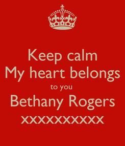 Poster: Keep calm My heart belongs to you  Bethany Rogers xxxxxxxxxx