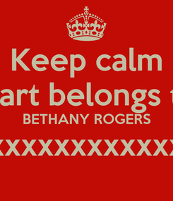 Poster: Keep calm My heart belongs to you BETHANY ROGERS xxxxxxxxxxxxxxxx