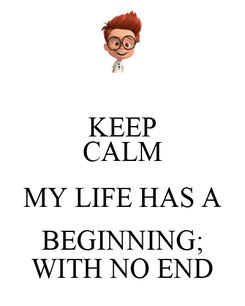 Poster: KEEP CALM MY LIFE HAS A BEGINNING; WITH NO END