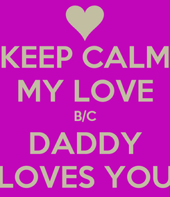 Poster: KEEP CALM MY LOVE B/C DADDY LOVES YOU