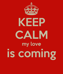Poster: KEEP CALM my love is coming