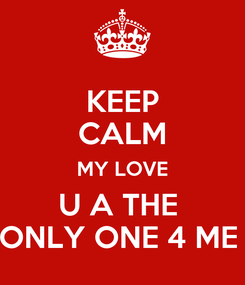 Poster: KEEP CALM MY LOVE U A THE  ONLY ONE 4 ME