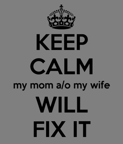 Poster: KEEP CALM my mom a/o my wife WILL FIX IT