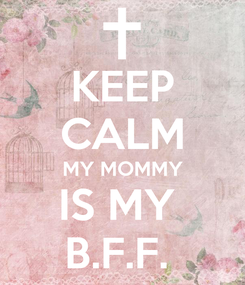 Poster: KEEP CALM MY MOMMY IS MY  B.F.F.