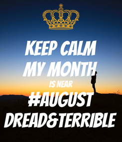 Poster: KEEP CALM My Month Is Near #AUGUST Dread&Terrible