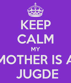 Poster: KEEP CALM MY MOTHER IS A  JUGDE