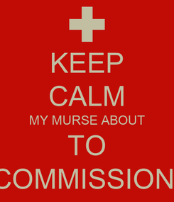 Poster: KEEP CALM MY MURSE ABOUT TO COMMISSION