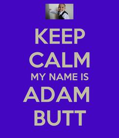 Poster: KEEP CALM MY NAME IS ADAM  BUTT
