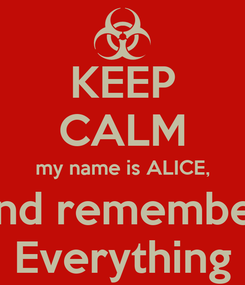 Poster: KEEP CALM my name is ALICE, and remember Everything