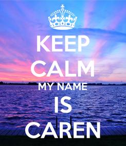 Poster: KEEP CALM MY NAME IS CAREN