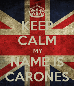 Poster: KEEP CALM  MY NAME IS CARONES
