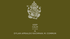 Poster: KEEP CALM MY NAME IS DYLAN APRIALDO RACHMAN, M. COMMUN