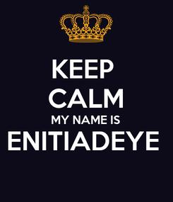 Poster: KEEP  CALM MY NAME IS ENITIADEYE